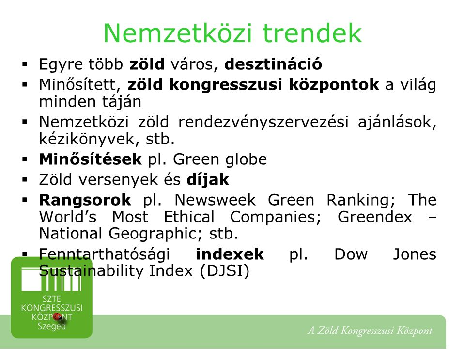 Nemzetközi trendek  Egyre több zöld város, desztináció  Minősített, zöld kongresszusi központok a világ minden táján  Nemzetközi zöld rendezvényszervezési ajánlások, kézikönyvek, stb.