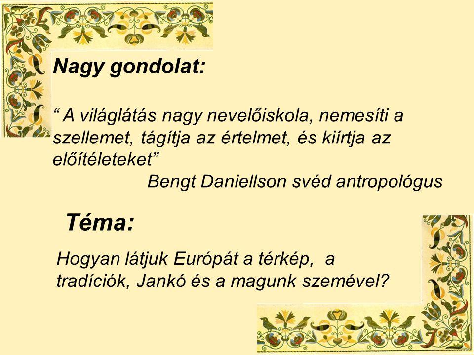 Nagy gondolat: A világlátás nagy nevelőiskola, nemesíti a szellemet, tágítja az értelmet, és kiírtja az előítéleteket Bengt Daniellson svéd antropológus Téma: Hogyan látjuk Európát a térkép, a tradíciók, Jankó és a magunk szemével?