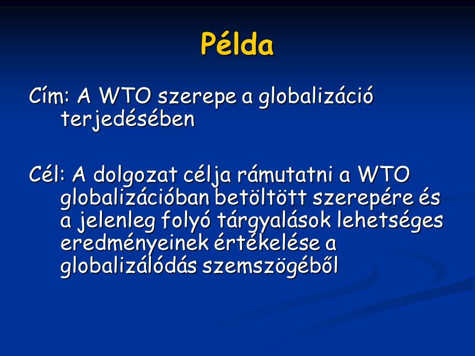 Példa Cím: A WTO szerepe a globalizáció terjedésében Cél: A dolgozat célja rámutatni a WTO globalizációban betöltött szerepére és a jelenleg folyó tárgyalások lehetséges eredményeinek értékelése a globalizálódás szemszögéből