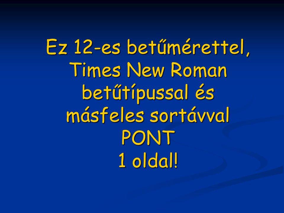 Ez 12-es betűmérettel, Times New Roman betűtípussal és másfeles sortávval PONT 1 oldal!