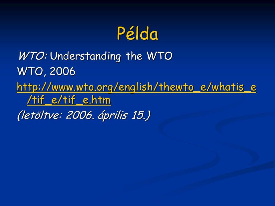 Példa WTO: WTO: Understanding the WTO WTO, 2006 http://www.wto.org/english/thewto_e/whatis_e /tif_e/tif_e.htm (letöltve: 2006.