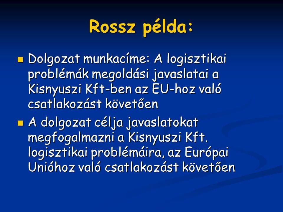 Rossz példa: Dolgozat Dolgozat munkacíme: A logisztikai problémák megoldási javaslatai a Kisnyuszi Kft-ben az EU-hoz való csatlakozást követően Adolgozat célja javaslatokat megfogalmazni a Kisnyuszi Kft.