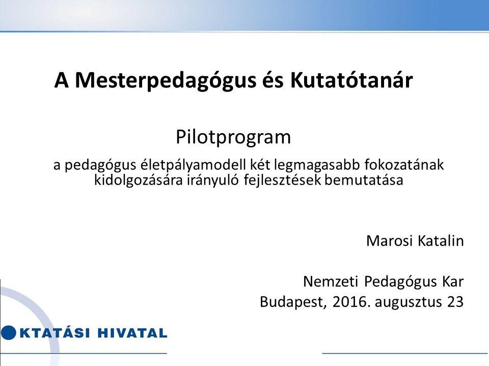 A Mesterpedagógus és Kutatótanár Pilotprogram a pedagógus életpályamodell két legmagasabb fokozatának kidolgozására irányuló fejlesztések bemutatása Marosi Katalin Nemzeti Pedagógus Kar Budapest, 2016.