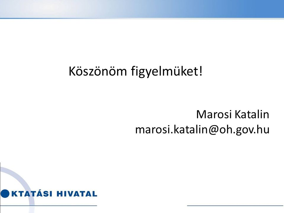 Köszönöm figyelmüket! Marosi Katalin marosi.katalin@oh.gov.hu