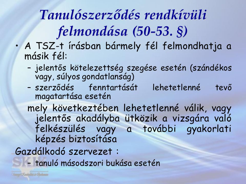 Tanulószerződés rendkívüli felmondása (50-53. §) A TSZ-t írásban bármely fél felmondhatja a másik fél: –jelentős kötelezettség szegése esetén (szándék