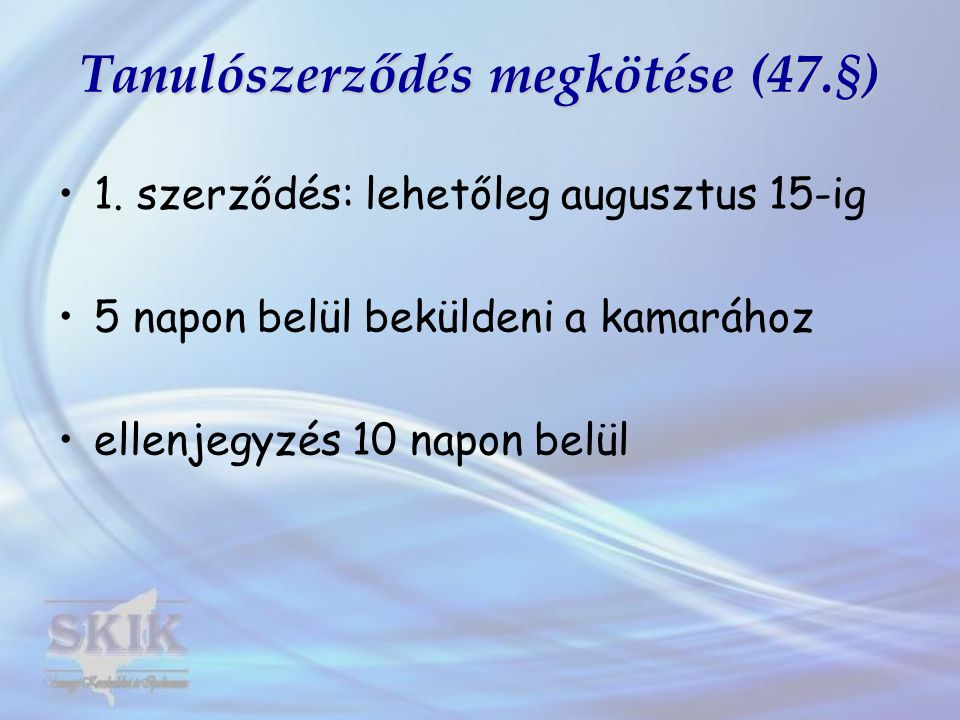 Tanulószerződés megkötése (47.§) 1. szerződés: lehetőleg augusztus 15-ig 5 napon belül beküldeni a kamarához ellenjegyzés 10 napon belül