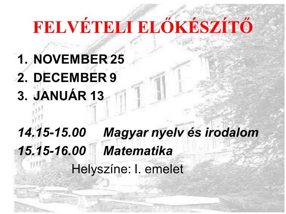 FELVÉTELI ELŐKÉSZÍTŐ 1.NOVEMBER 25 2.DECEMBER 9 3.JANUÁR 13 14.15-15.00 Magyar nyelv és irodalom 15.15-16.00Matematika Helyszíne: I.