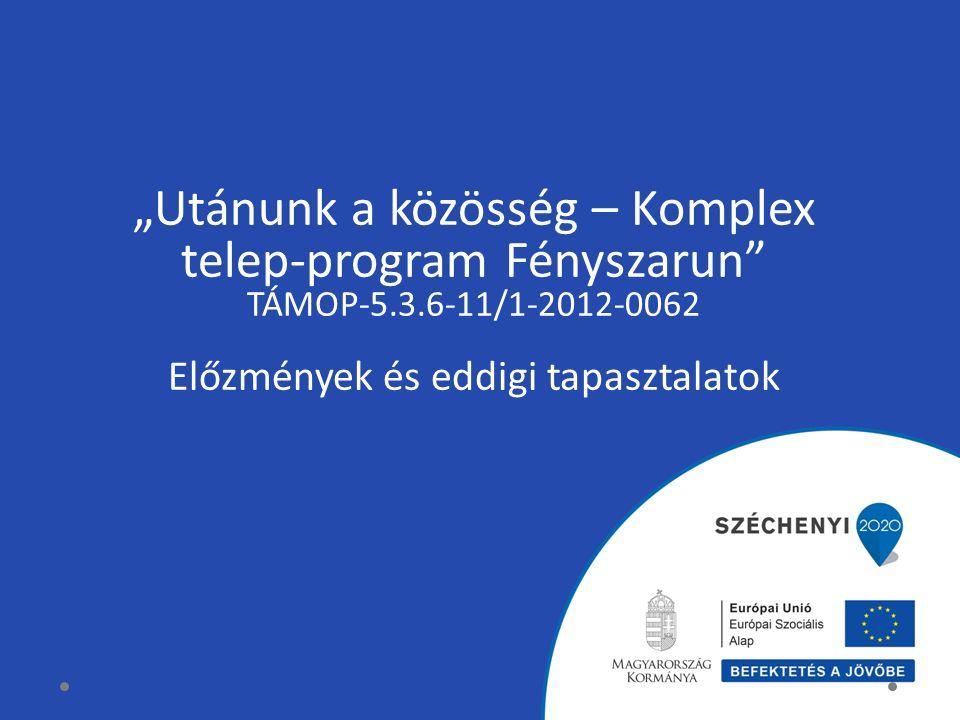 """""""Utánunk a közösség – Komplex telep-program Fényszarun"""" TÁMOP-5.3.6-11/1-2012-0062 Előzmények és eddigi tapasztalatok"""