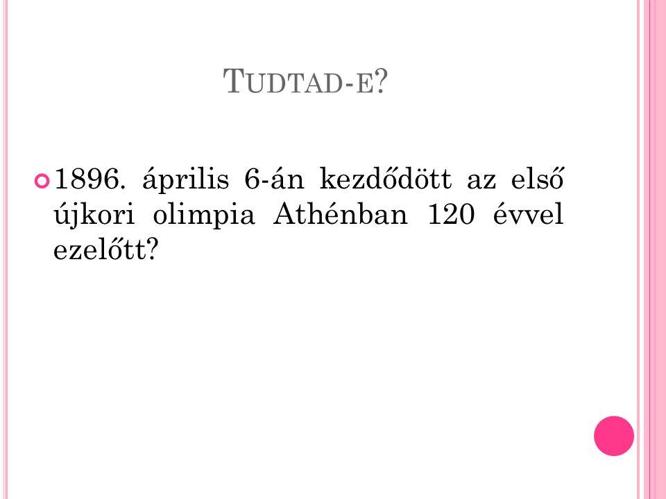 T UDTAD - E 1896. április 6-án kezdődött az első újkori olimpia Athénban 120 évvel ezelőtt
