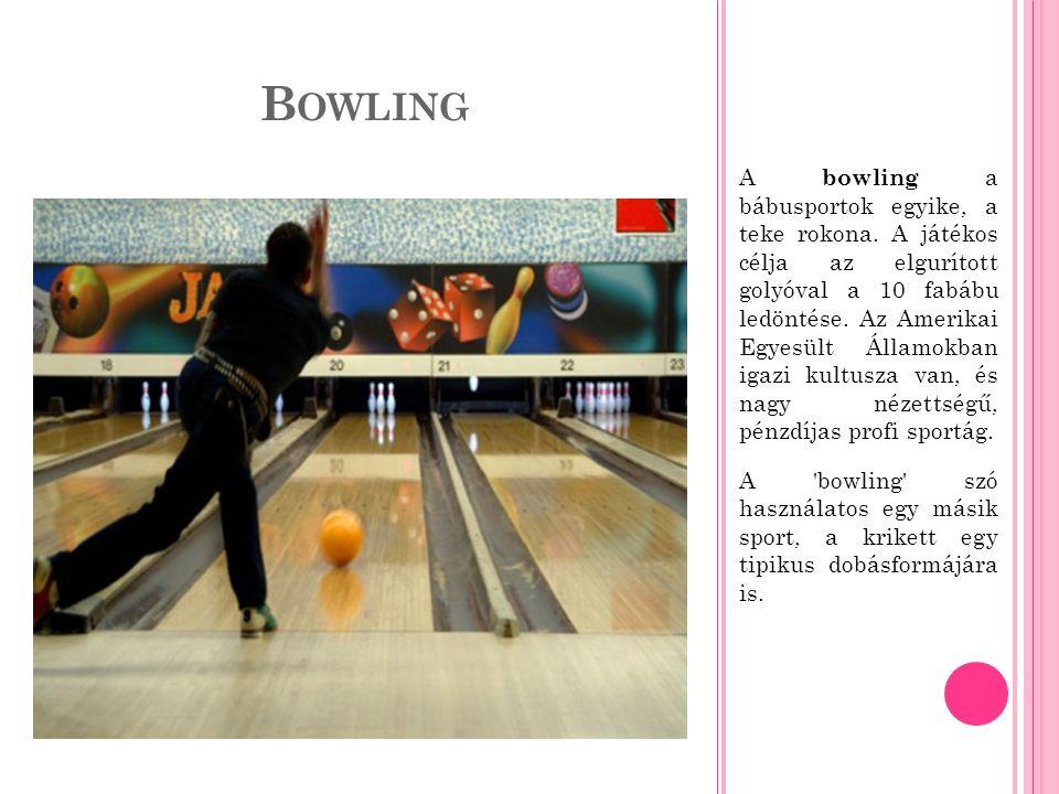 B OWLING A bowling a bábusportok egyike, a teke rokona.