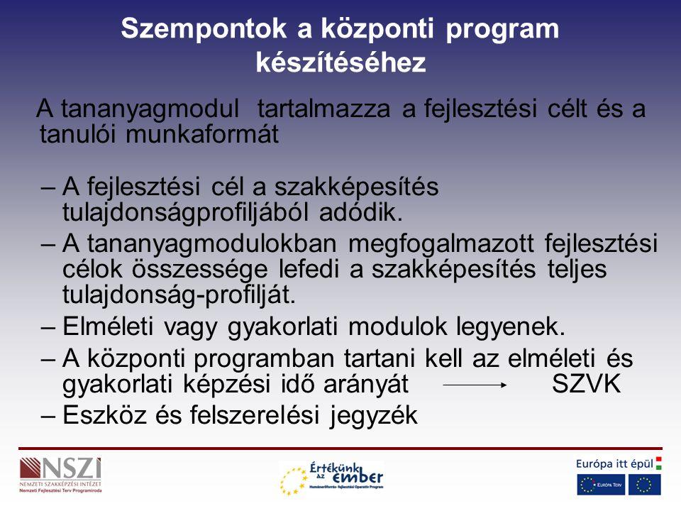 Szempontok a központi program készítéséhez A tananyagmodul tartalmazza a fejlesztési célt és a tanulói munkaformát –A fejlesztési cél a szakképesítés tulajdonságprofiljából adódik.