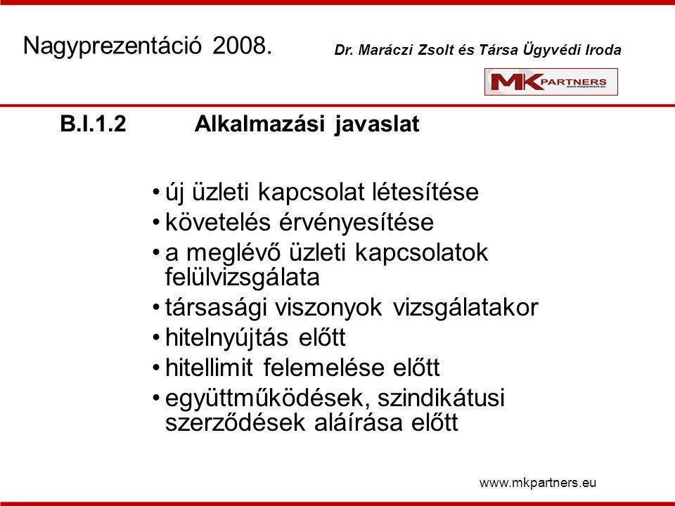 B.I.1.2Alkalmazási javaslat új üzleti kapcsolat létesítése követelés érvényesítése a meglévő üzleti kapcsolatok felülvizsgálata társasági viszonyok vizsgálatakor hitelnyújtás előtt hitellimit felemelése előtt együttműködések, szindikátusi szerződések aláírása előtt www.mkpartners.eu Nagyprezentáció 2008.