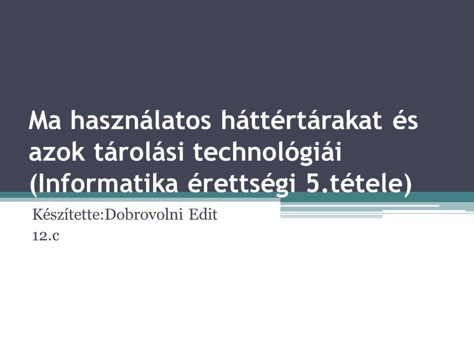 Ma használatos háttértárakat és azok tárolási technológiái (Informatika érettségi 5.tétele) Készítette:Dobrovolni Edit 12.c