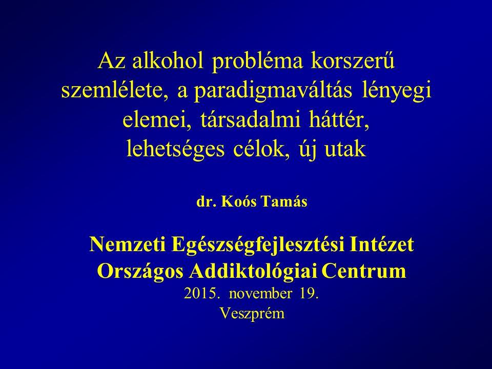 Az alkohol probléma korszerű szemlélete, a paradigmaváltás lényegi elemei, társadalmi háttér, lehetséges célok, új utak dr. Koós Tamás Nemzeti Egészsé