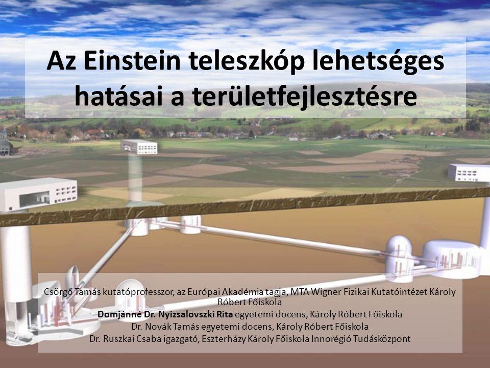 Az Einstein teleszkóp lehetséges hatásai a területfejlesztésre Csörgő Tamás kutatóprofesszor, az Európai Akadémia tagja, MTA Wigner Fizikai Kutatóintézet Károly Róbert Főiskola Domjánné Dr.