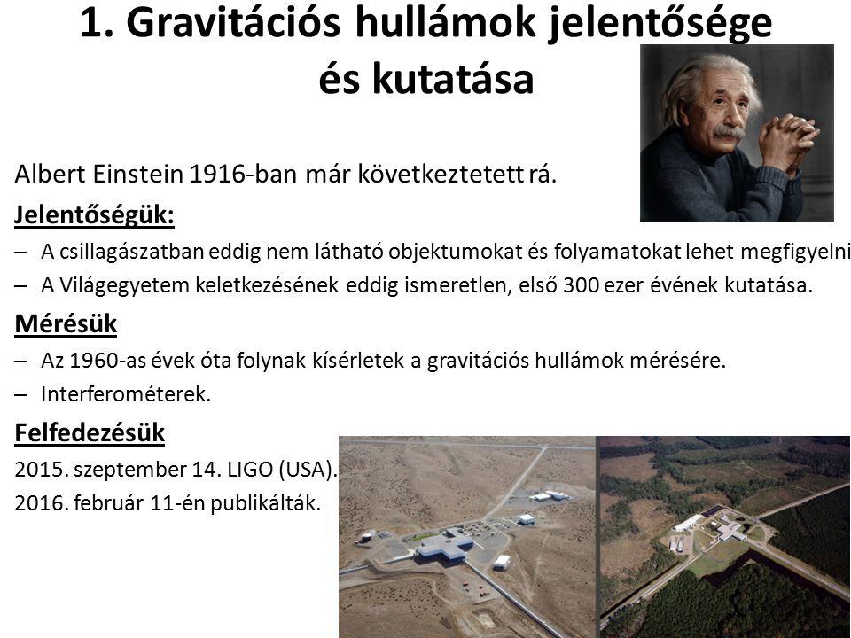 1. Gravitációs hullámok jelentősége és kutatása Albert Einstein 1916-ban már következtetett rá. Jelentőségük: – A csillagászatban eddig nem látható ob
