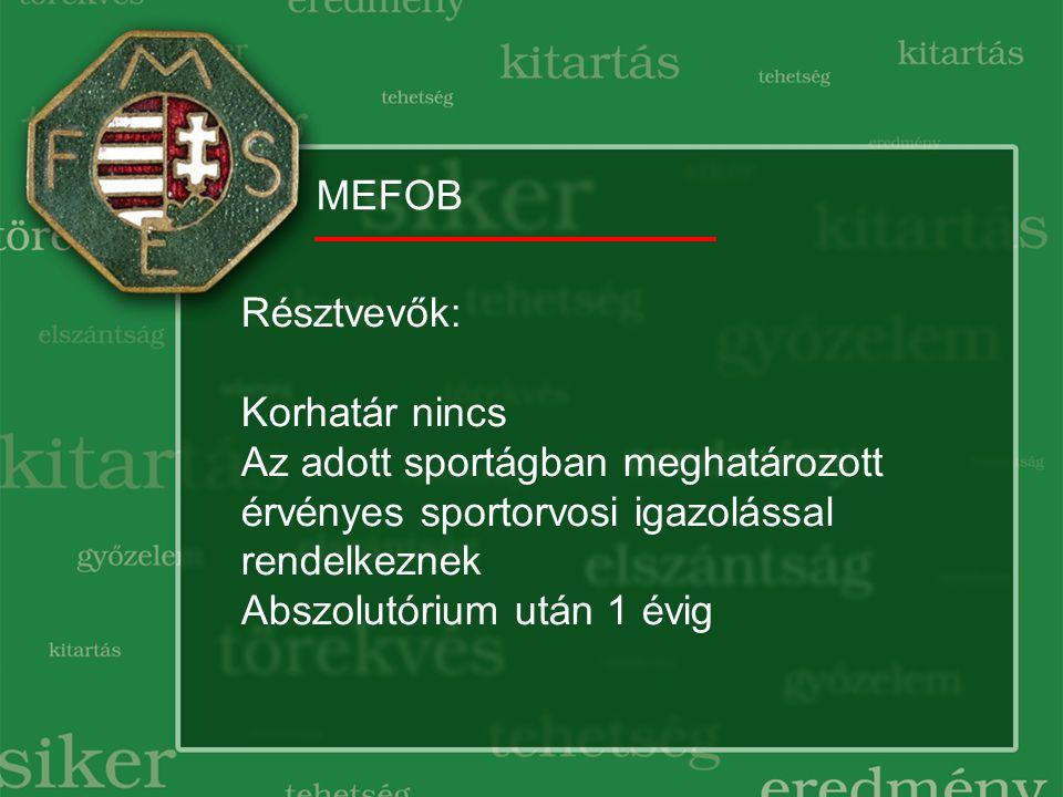 MEFOB Résztvevők: Korhatár nincs Az adott sportágban meghatározott érvényes sportorvosi igazolással rendelkeznek Abszolutórium után 1 évig