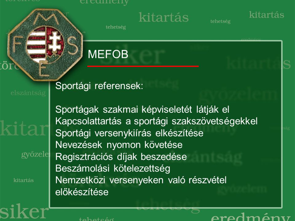 MEFOB Sportági referensek: Sportágak szakmai képviseletét látják el Kapcsolattartás a sportági szakszövetségekkel Sportági versenykiírás elkészítése Nevezések nyomon követése Regisztrációs díjak beszedése Beszámolási kötelezettség Nemzetközi versenyeken való részvétel előkészítése