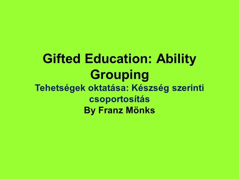 Gifted Education: Ability Grouping Tehetségek oktatása: Készség szerinti csoportosítás By Franz Mönks