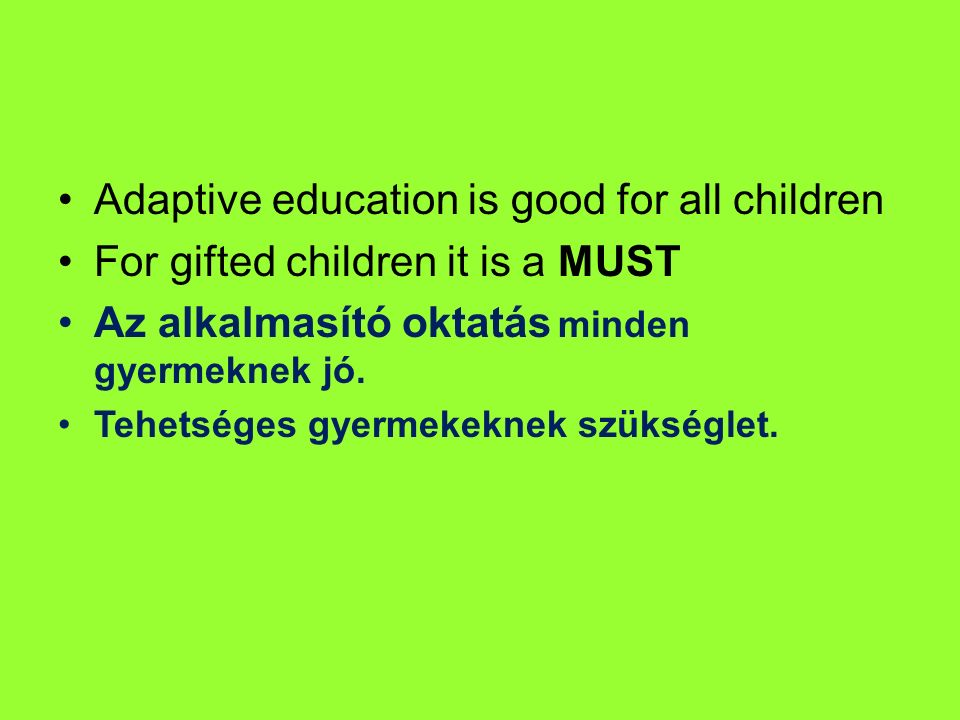 Adaptive education is good for all children For gifted children it is a MUST Az alkalmasító oktatás minden gyermeknek jó. Tehetséges gyermekeknek szük