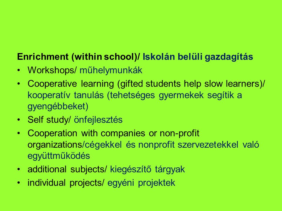 Enrichment (within school)/ Iskolán belüli gazdagítás Workshops/ műhelymunkák Cooperative learning (gifted students help slow learners)/ kooperatív ta