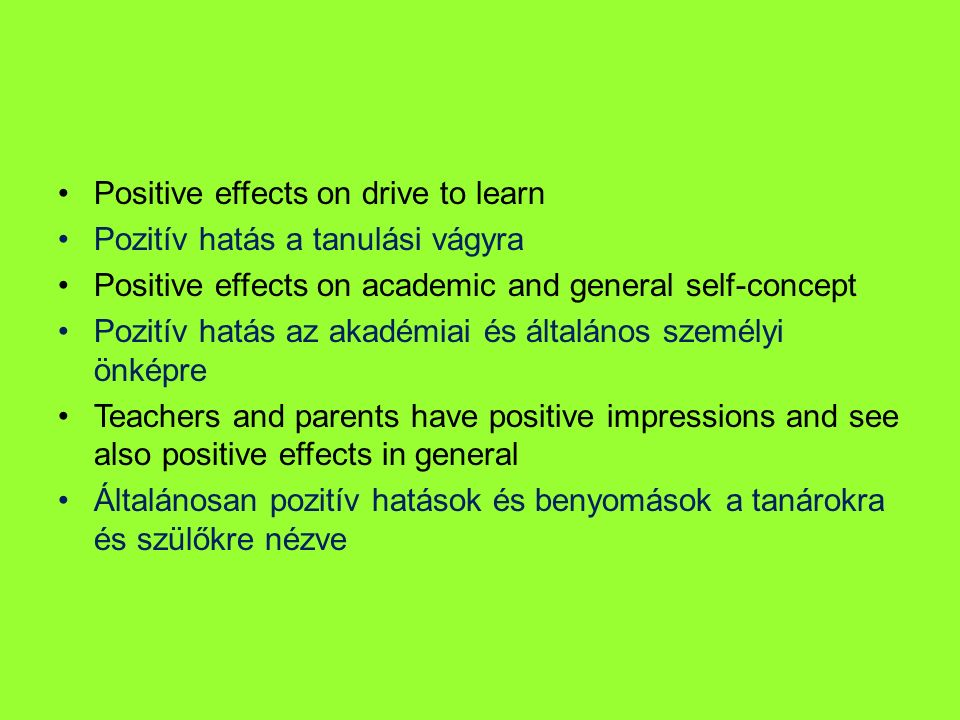 Positive effects on drive to learn Pozitív hatás a tanulási vágyra Positive effects on academic and general self-concept Pozitív hatás az akadémiai és általános személyi önképre Teachers and parents have positive impressions and see also positive effects in general Általánosan pozitív hatások és benyomások a tanárokra és szülőkre nézve
