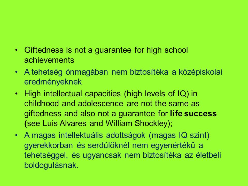 Giftedness is not a guarantee for high school achievements A tehetség önmagában nem biztosítéka a középiskolai eredményeknek High intellectual capacities (high levels of IQ) in childhood and adolescence are not the same as giftedness and also not a guarantee for life success (see Luis Alvares and William Shockley); A magas intellektuális adottságok (magas IQ szint) gyerekkorban és serdülőknél nem egyenértékű a tehetséggel, és ugyancsak nem biztosítéka az életbeli boldogulásnak.