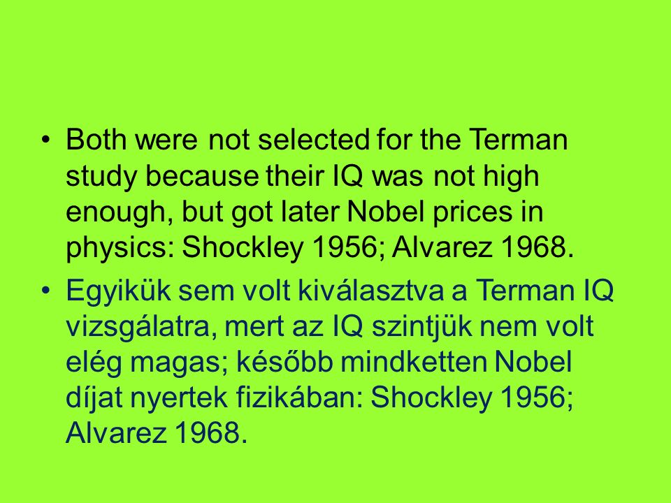 Both were not selected for the Terman study because their IQ was not high enough, but got later Nobel prices in physics: Shockley 1956; Alvarez 1968.