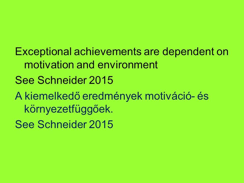 Exceptional achievements are dependent on motivation and environment See Schneider 2015 A kiemelkedő eredmények motiváció- és környezetfüggőek.
