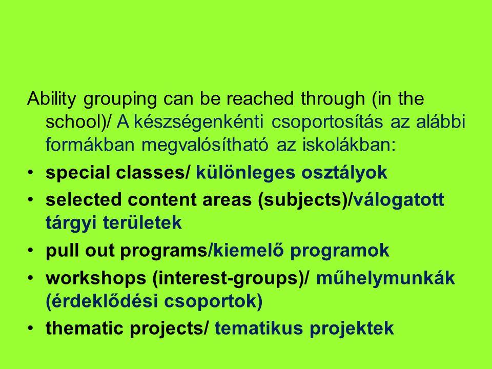 Ability grouping can be reached through (in the school)/ A készségenkénti csoportosítás az alábbi formákban megvalósítható az iskolákban: special classes/ különleges osztályok selected content areas (subjects)/válogatott tárgyi területek pull out programs/kiemelő programok workshops (interest-groups)/ műhelymunkák (érdeklődési csoportok) thematic projects/ tematikus projektek
