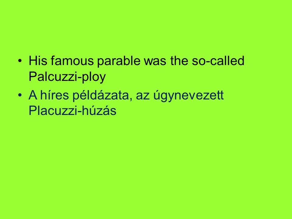 His famous parable was the so-called Palcuzzi-ploy A híres példázata, az úgynevezett Placuzzi-húzás