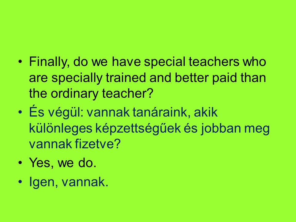 Finally, do we have special teachers who are specially trained and better paid than the ordinary teacher? És végül: vannak tanáraink, akik különleges