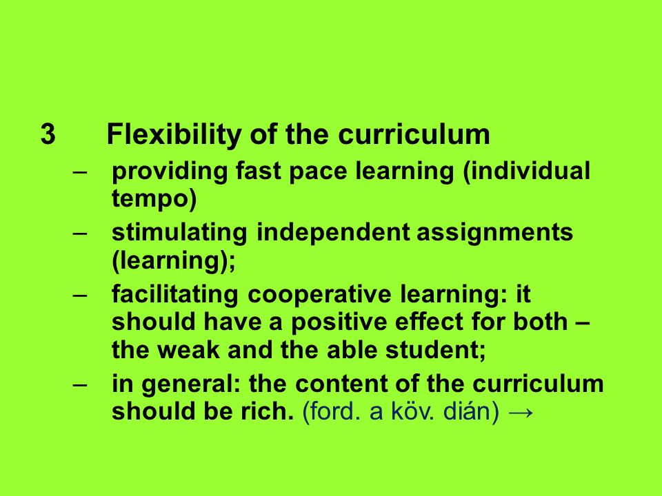 3 Flexibility of the curriculum –providing fast pace learning (individual tempo) –stimulating independent assignments (learning); –facilitating cooperative learning: it should have a positive effect for both – the weak and the able student; –in general: the content of the curriculum should be rich.