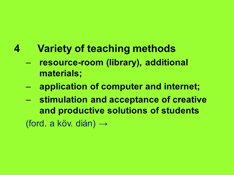 4Variety of teaching methods –resource-room (library), additional materials; –application of computer and internet; –stimulation and acceptance of creative and productive solutions of students (ford.