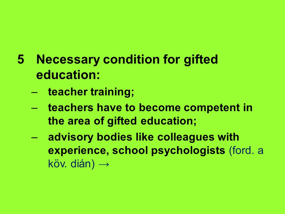 5 Necessary condition for gifted education: –teacher training; –teachers have to become competent in the area of gifted education; –advisory bodies like colleagues with experience, school psychologists (ford.