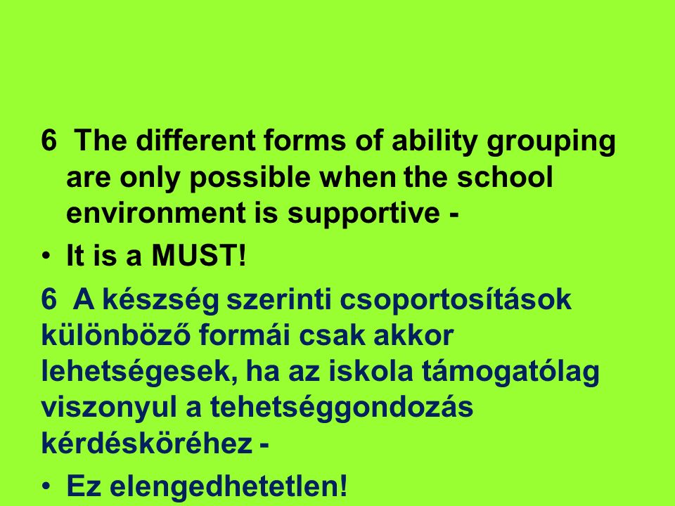 6 The different forms of ability grouping are only possible when the school environment is supportive - It is a MUST! 6 A készség szerinti csoportosít