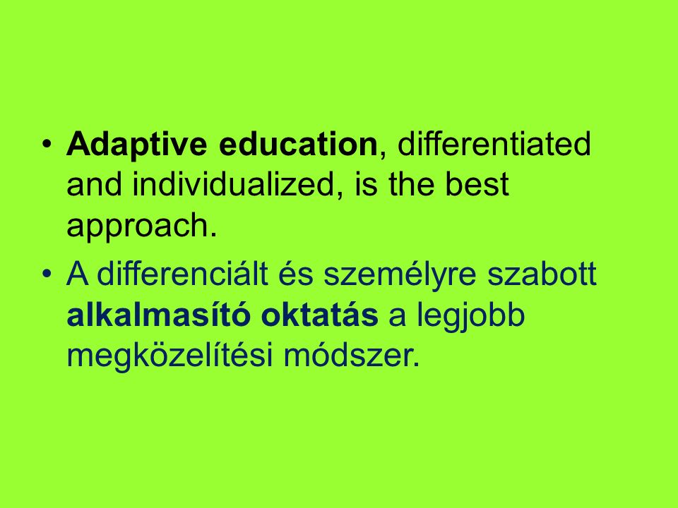 Adaptive education, differentiated and individualized, is the best approach. A differenciált és személyre szabott alkalmasító oktatás a legjobb megköz