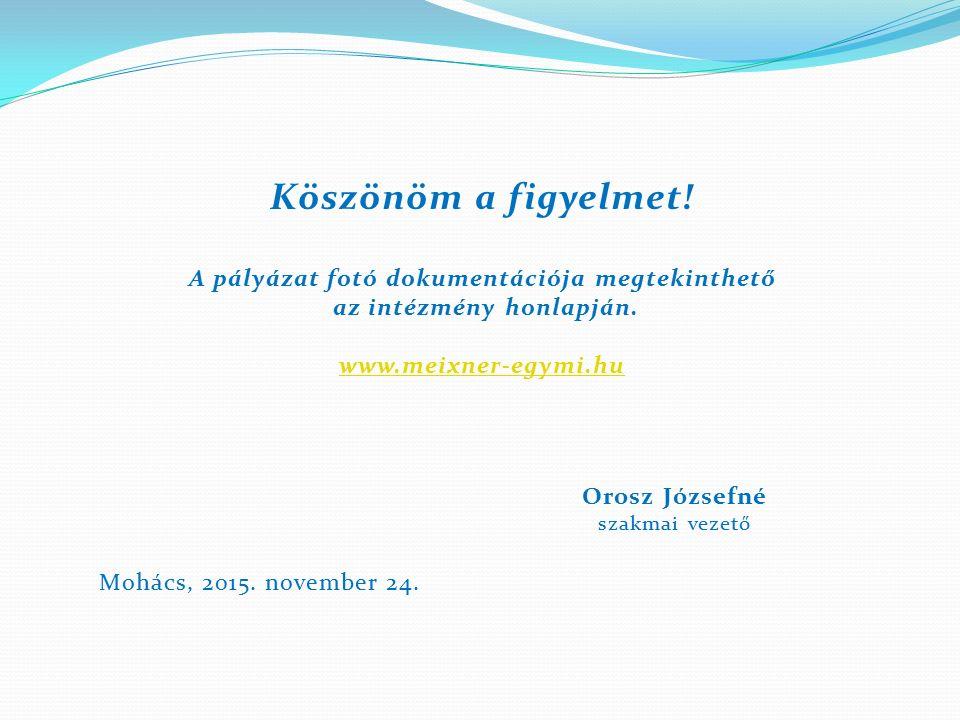 Köszönöm a figyelmet! A pályázat fotó dokumentációja megtekinthető az intézmény honlapján. www.meixner-egymi.hu Orosz Józsefné szakmai vezető Mohács,