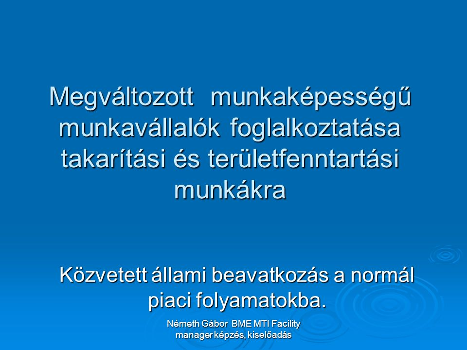 Németh Gábor BME MTI Facility manager képzés, kiselőadás Megváltozott munkaképességű munkavállalók foglalkoztatása takarítási és területfenntartási munkákra Közvetett állami beavatkozás a normál piaci folyamatokba.