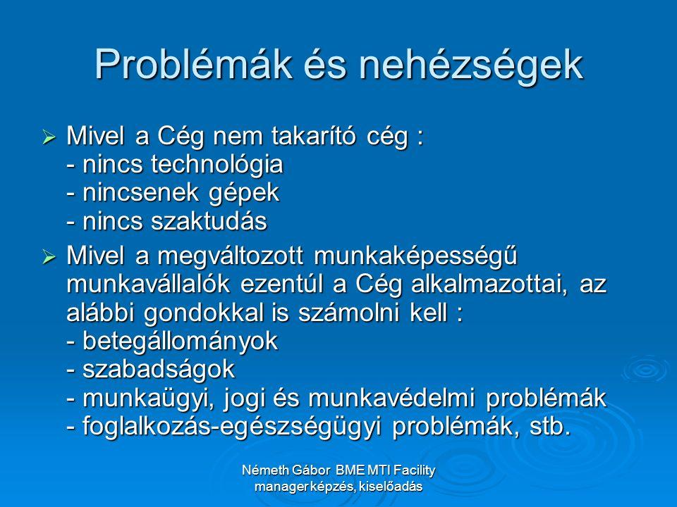 Németh Gábor BME MTI Facility manager képzés, kiselőadás Problémák és nehézségek  Mivel a Cég nem takarító cég : - nincs technológia - nincsenek gépek - nincs szaktudás  Mivel a megváltozott munkaképességű munkavállalók ezentúl a Cég alkalmazottai, az alábbi gondokkal is számolni kell : - betegállományok - szabadságok - munkaügyi, jogi és munkavédelmi problémák - foglalkozás-egészségügyi problémák, stb.