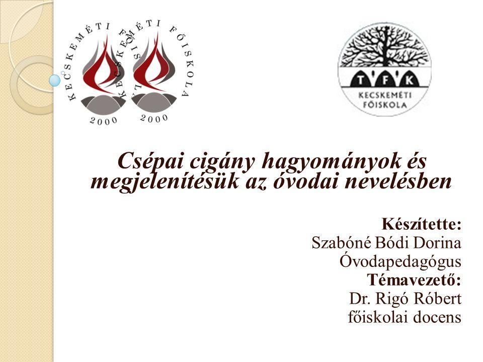 Csépai cigány hagyományok és megjelenítésük az óvodai nevelésben Készítette: Szabóné Bódi Dorina Óvodapedagógus Témavezető: Dr.