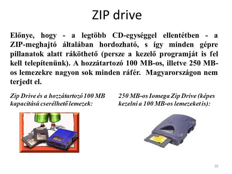 10 ZIP drive Előnye, hogy - a legtöbb CD-egységgel ellentétben - a ZIP-meghajtó általában hordozható, s így minden gépre pillanatok alatt ráköthető (persze a kezelő programját is fel kell telepítenünk).