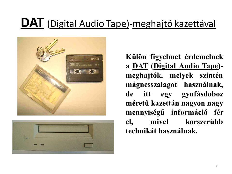 8 Külön figyelmet érdemelnek a DAT (Digital Audio Tape)- meghajtók, melyek szintén mágnesszalagot használnak, de itt egy gyufásdoboz méretű kazettán nagyon nagy mennyiségű információ fér el, mivel korszerűbb technikát használnak.