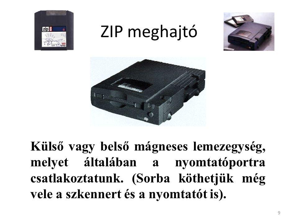 9 ZIP meghajtó Külső vagy belső mágneses lemezegység, melyet általában a nyomtatóportra csatlakoztatunk.