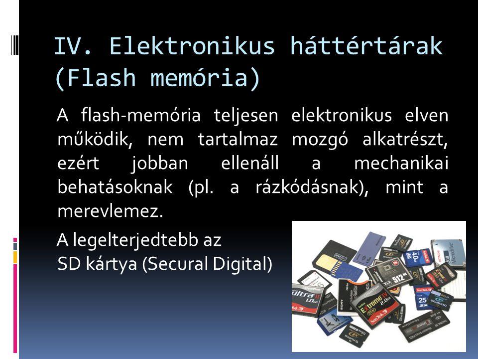 IV. Elektronikus háttértárak (Flash memória) A flash-memória teljesen elektronikus elven működik, nem tartalmaz mozgó alkatrészt, ezért jobban ellenál