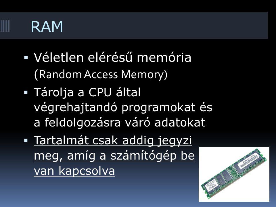 RAM  Véletlen elérésű memória ( Random Access Memory)  Tárolja a CPU által végrehajtandó programokat és a feldolgozásra váró adatokat  Tartalmát csak addig jegyzi meg, amíg a számítógép be van kapcsolva