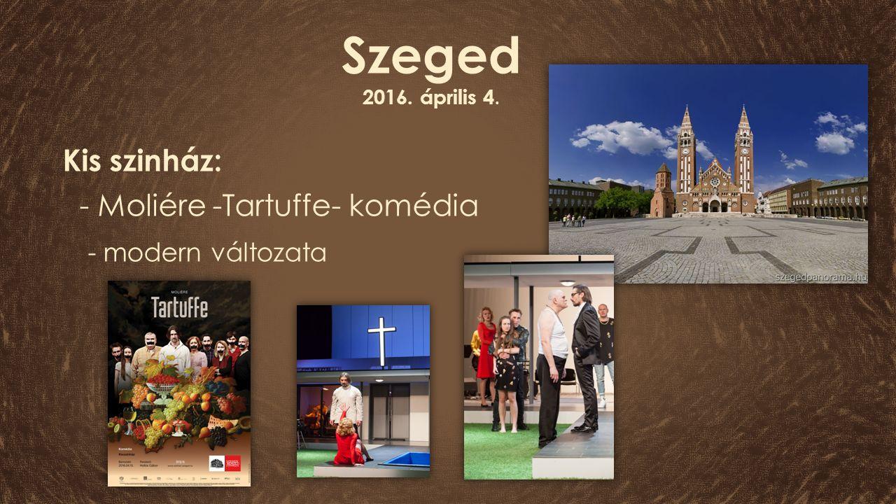 Szeged 2016. április 4. Kis szinház: - Moliére -Tartuffe- komédia - modern változata