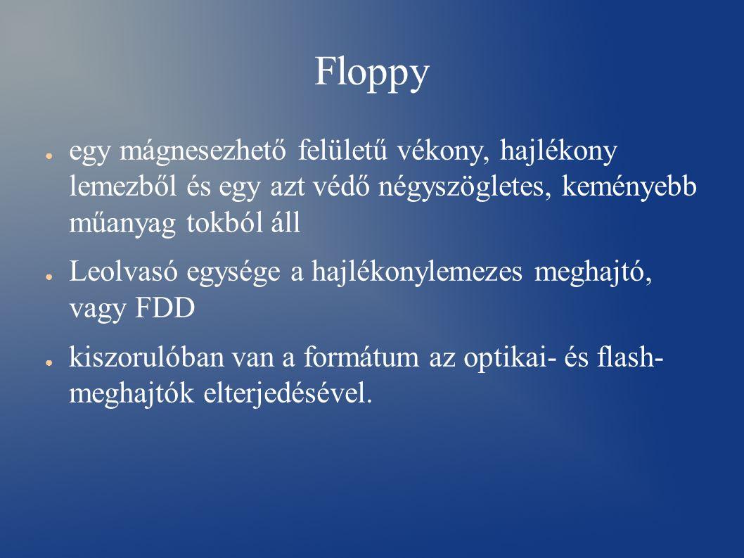 Floppy ● egy mágnesezhető felületű vékony, hajlékony lemezből és egy azt védő négyszögletes, keményebb műanyag tokból áll ● Leolvasó egysége a hajlékonylemezes meghajtó, vagy FDD ● kiszorulóban van a formátum az optikai- és flash- meghajtók elterjedésével.