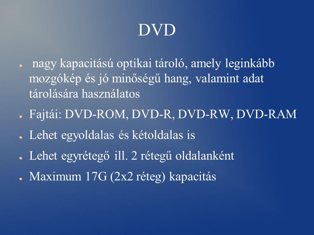 DVD ● nagy kapacitású optikai tároló, amely leginkább mozgókép és jó minőségű hang, valamint adat tárolására használatos ● Fajtái: DVD-ROM, DVD-R, DVD-RW, DVD-RAM ● Lehet egyoldalas és kétoldalas is ● Lehet egyrétegő ill.