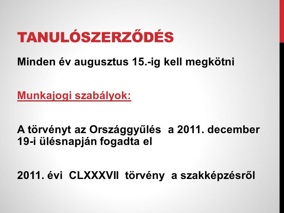 TANULÓSZERZŐDÉS Minden év augusztus 15.-ig kell megkötni Munkajogi szabályok: A törvényt az Országgyűlés a 2011. december 19-i ülésnapján fogadta el 2
